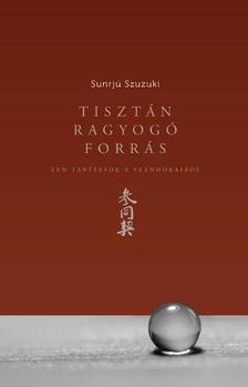 Sunrjú Szuzuki - TISZTÁN RAGYOGÓ FORRÁS - ZEN TANÍTÁSOK A SZANDÓKAIRÓL
