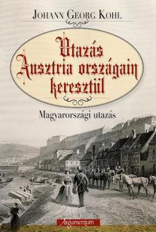 KOHL, JOHANN GEORG - Utaz�s Ausztria orsz�gain kereszt�l. Magyarorsz�gi utaz�s.