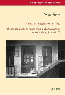 Nagy �gnes - Harc a lak�shivatalban - Politikai �talakul�s �s mindennapi �rdek�rv�nyes�t�s a f�v�rosban, 1945-1953