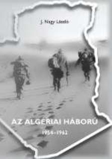 J.NAGY LÁSZLÓ - Az algériai háború 1954-1962
