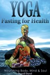 Darel Denzil - Yoga: Fasting And Eating For Health: Nutrition Education [eK�nyv: epub,  mobi]