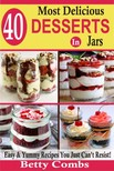 Combs Betty - 40 Most Delicious Desserts In Jars - Easy & Yummy Recipes You Just Can't Resist [eKönyv: epub,  mobi]