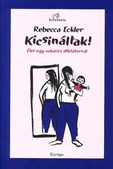 ECKLER, REBECCA - KICSIN�LTAK! - �LET EGY VAKARCS DIKT�TORRAL