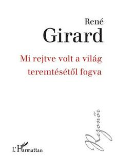 Ren� Girard - Mi rejtve volt a vil�g teremt�s�t�l fogva