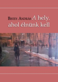 Bistey Andr�s - A hely, ahol �ln�nk kell