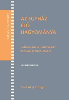 Yves M.-J. Congar - Az Egyház élő hagyománya - Tanulmány a hagyomány teológiai fogalmáról