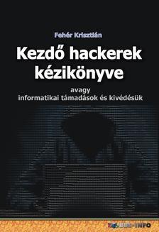 Fehér Krisztián - Kezdő hackerek kézikönyve (avagy informatikai támadások és kivédésük)