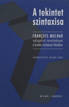 Faludy Judit (szerk.) - A tekintet szintaxisa.François Molnar válogatott tanulmányai