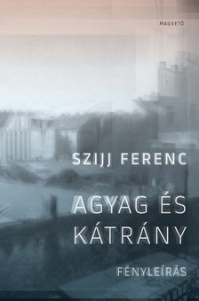 Szijj Ferenc - Agyag és kátrány - Fényleírás [eKönyv: epub, mobi]