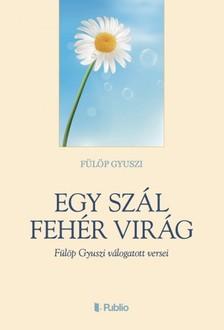 Gyuszi Fülöp - Egy szál fehér virág - Fülöp Gyuszi válogatott versei [eKönyv: epub, mobi]