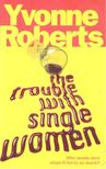 ROBERTS, YVONNE - The Trouble with Single Women [antikv�r]
