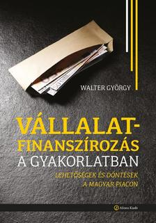 Walter György - Vállalatfinanszírozás a gyakorlatban - Lehetőségek és döntések a magyar piacon