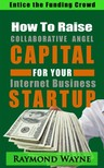 Wayne Raymond - How  To  Raise Collaborative Angel CAPITAL  For Internet Business Startup [eK�nyv: epub,  mobi]