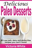 White Victoria - Delicious Paleo Desserts - 30 Low Carb,  Dairy And Gluten-free Recipes You Can't Resist! [eKönyv: epub,  mobi]