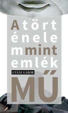 Gyáni Gábor - A történelem mint emlék(mű)