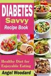 Woodard Angel - Diabetes Savvy Recipe Book - Healthy Diet for Enjoyable Eating [eKönyv: epub,  mobi]