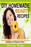 Riley Sonia - DIY Homemade Beauty Recipes - Organic Beauty Treatment For A Luxurious,  Glowing And Beautiful Skin [eKönyv: epub,  mobi]