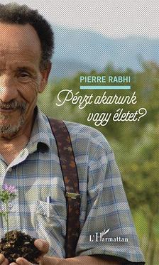 Pierre Rabhi - Pénzt akarunk vagy életet?