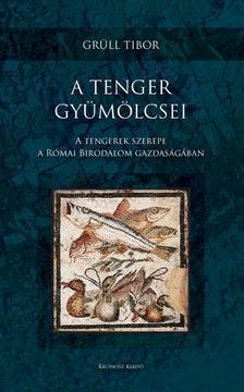Grüll Tibor - A tenger gyümölcsei - A tengerek szerepe a Római Birodalom gazdaságában