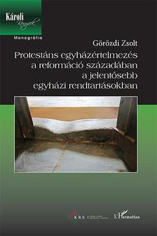 Görözdi Zsolt - Protestáns egyházértelmezés a reformáció századában a jelentősebb egyházi rendtartásokban