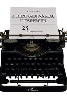 Martin József - A rendszerváltás igézetében - 25 év egy publicista pályáján