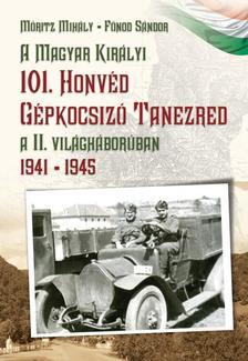 Móritz Mihály - Fónod Sándor - A magyar királyi 101. Honvéd gépkocsizó tanezred a II. világháborúban 1941 - 1945