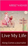 N�dasi Krisz - Live My Life: Along Comes a Journalist [eK�nyv: epub,  mobi]