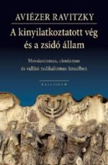 Aviézer Ravitzky - A KINYILATKOZTATOTT VÉG ÉS A ZSIDÓ ÁLLAM - Messianizmus, cionizmus és vallási radikalizmus Izraelben
