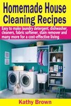 Brown Kathy - Homemade House Cleaning Recipes - Easy To Make Laundry Detergent,  Dish Washer,  Cleaners,  Fabric Softener,  Stain Remover And Many More For A Cost-Effective Living [eKönyv: epub,  mobi]