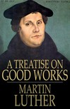 Luther Martin - A Treatise on Good Works [eK�nyv: epub,  mobi]