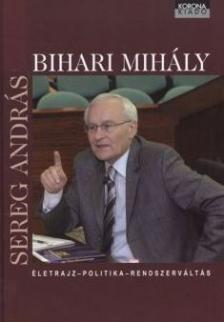 SEREG ANDR�S - Bihari Mih�ly - �letrajz, politika, rendszerv�lt�s