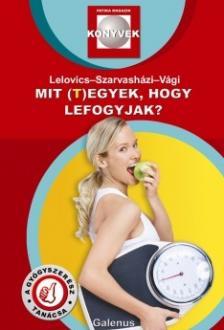 Dr. Lelovics Zsuzsanna PhD, Dr. Szarvasházi Judit, Vági Zsolt - Mit (t)egyek, hogy lefogyjak?
