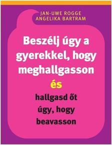 Jan-UweRogge - Angelika Bartram - Beszélj úgy a gyerekkel, hogy meghallgasson