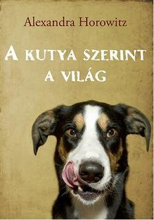 Alexandra Horowitz - A kutya szerint a vil�g