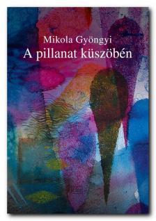 Mikola Gyöngyi - A Pillanat küszöbén