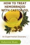 Blues Rubynnia - How to Treat Hemorrhoid with Castor Oil - An Experimental Discovery [eKönyv: epub,  mobi]