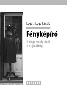 Lugosi Lugo L�szl� - F�nyk�p�r� - A dagerrot�pi�t�l a digit�lisig [eK�nyv: epub, mobi]