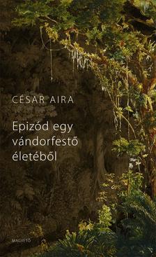 César Aira - Epizód egy vándorfestő életéből #