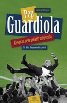 Guillem Balagué - PEP GUARDIOLA - AHOGYAN NEM GYŐZÖTT MÉG SENKI