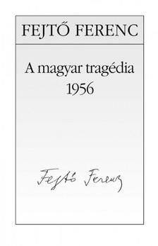 Fejtő Ferenc - A magyar tragédia - 1956 [eKönyv: epub, mobi]