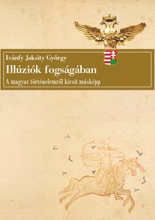 Ivánfy Jaksity György - Illúziók fogságában - A magyar történelemről kicsit másképp