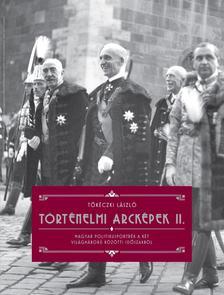 TŐKÉCZKI LÁSZLÓ - Tőkéczki László: Történelmi arcképek II. - Magyar politikusportrék a két világháború közötti időszakból