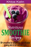 Kalin Khloe - Nutritious Smoothie Recipes - 90+ Smoothies For Weight Loss,  Detoxification,  Glowing Skin & Hair And Lots More [eKönyv: epub,  mobi]