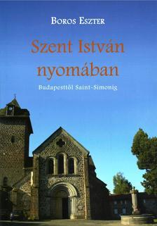 Boros Eszter - Szent Istv�n nyom�ban. Budapestt�l Saint Simonig
