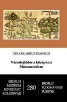 Gulyás László Szabolcs - Városfejlődés a középkori Máramarosban - Erdélyi Tudományos Füzetek