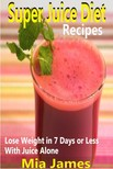James Mia - Super Juice Diet Recipes - Lose Weight in 7 Days or Less With Juice Alone [eKönyv: epub,  mobi]