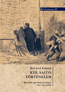 R�v�sz Emese - K�p, sajt� t�rt�nelem. Illusztr�lt sajt� Magyarorsz�gon 1850-1870 k�z�tt