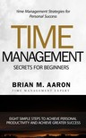 Aaron Brian M. - Time Management Secrets for Beginners - Eight Simple Steps To Increase Personal Productivity And Achieve Greater Success [eKönyv: epub,  mobi]