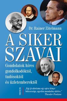 Dr. Rainer Zitelmann - A siker szavai - Gondolatok h�res gondolkod�kt�l, tud�sokt�l �s �zletemberekt�l