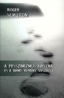 Roger Scruton - A PESSZIMIZMUS HASZNA �S A HAMIS REM�NY VESZ�LYE